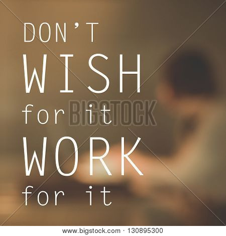 Inspirational quote : Don't wish for it,work for it