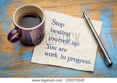 Stop beating yourself up. You are work in progress.  Handwriting on a napkin with a cup of coffee