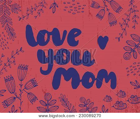 Vector Hand Drawn Card, Banner, Poster With Doodle Flowers. Brushpen Lettering. Love You Mom