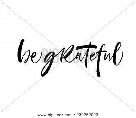 Be Grateful Phrase. Ink Illustration. Modern Brush Calligraphy. Isolated On White Background.