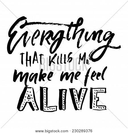 Everything That Kills Me, Makes Me Feel Alive. Hand Lettering  For Your Design
