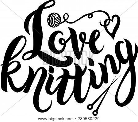 Hand Sketched Lettering Love Knitting Text With Yarn Ball And Needles As Logotype, Badge And Icon, C