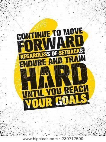 Continue To Move Forward Regardless Of Setbacks. Endure And Train Hard Until You Reach Your Goals. W