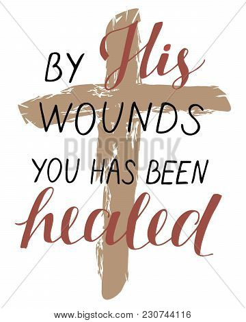 Hand Lettering By His Wounds You Has Been Healed With A Cross. Biblical Background. Easter. Sunday.