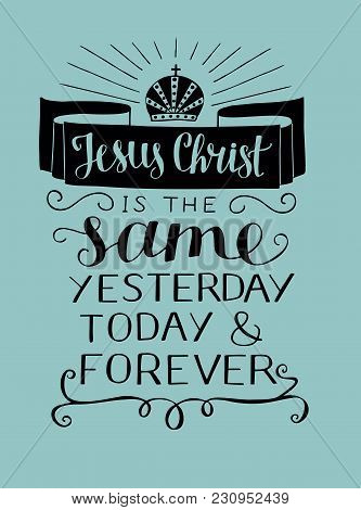 Hand Lettering Jesus Christ Is The Same Yesterday, Today And Forefer. Biblical Background. Christian