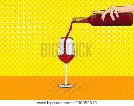 Pop Art Female Hand Pours From The Bottle Into A Glass Of Red Wine. Vector Illustration, Imitation C
