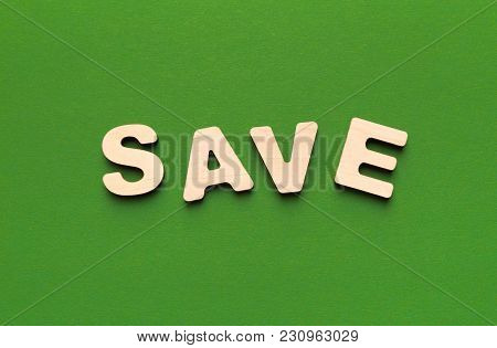 Save Word Inscription Made Of Wooden Letters On Green Background. Finance, Income, Budget Planning A