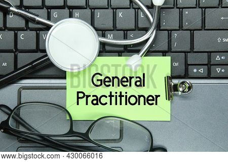 Laptop Keyboard, Glasses, Stethoscope, Colored Paper With The Word General Practitioner