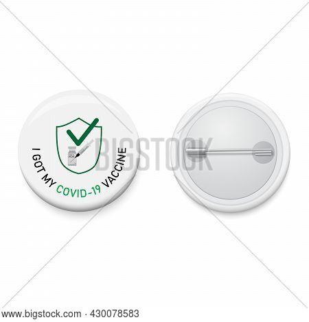 White Button Badge With Campaign I Got My Covid-19 Vaccine. Realistic Pin Button. Vector And Illustr