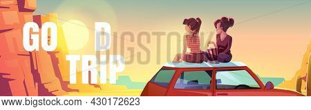 Good Trip Poster With Two Girls Sitting On Car Roof In Desert. Vector Banner With Cartoon Landscape