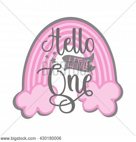 Hello Little One - Newborn Greeting With Pink Rainbow. Good For Textile Print, Poster, Greeting Card