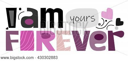 I Am Yours Forever Love Expression Quotes, Perfect Design For Greeting Cards, Posters, T-shirts, Ban