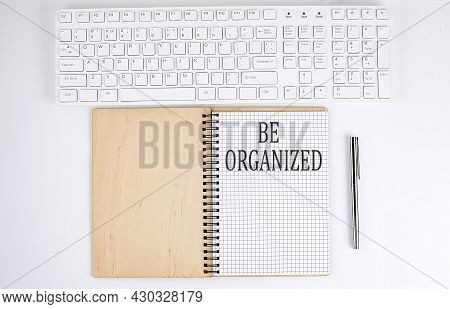 Be Organized Text On The Notebook With Keyboard On The White Background