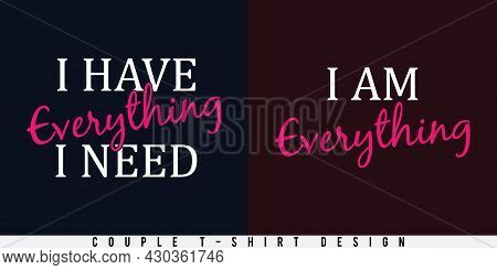 Couple T-shirt Design For Valentine's Day. I Have Everything I Need. I Am Everything. Print Ready Ve