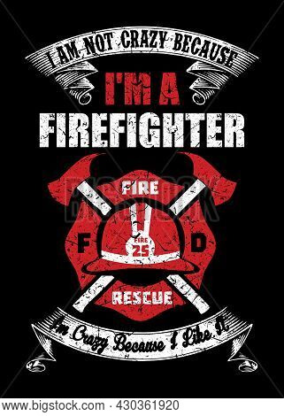 Firefighter Saying Template - I Am Not Crazy Because I Am A Firefighter, I Am Crazy Because I Like I