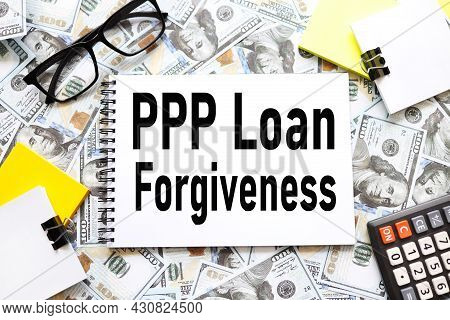 Paycheck Protection Program Ppp Loan Forgiveness. Background With Money, Dollar Bills. Text On An Op