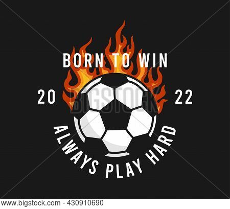 Football Or Soccer T-shirt Design With Burning Ball And Slogan. Soccer Typography Graphics For Sport