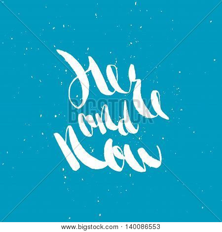 Here and now. Hand lettering quote. Hand drawn typography poster. Apparel t-shirt print. Perfect design