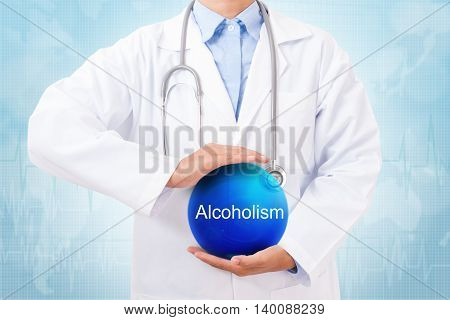 Doctor holding blue crystal ball with alcoholism sign on medical background.