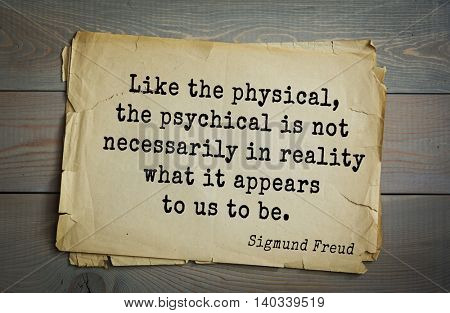 Austrian psychoanalyst and psychiatrist Sigmund Freud (1856-1939) quote. Like the physical, the psychical is not necessarily in reality what it appears to us to be.