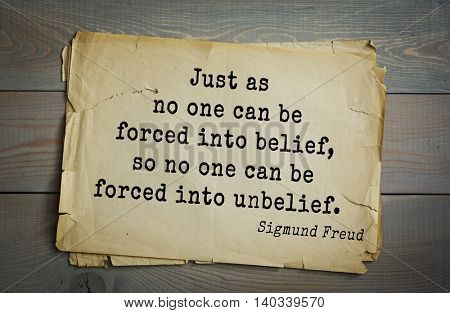 Austrian psychoanalyst and psychiatrist Sigmund Freud (1856-1939) quote. Just as no one can be forced into belief, so no one can be forced into unbelief.