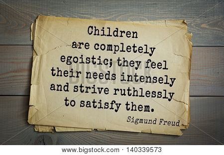 Austrian psychoanalyst and psychiatrist Sigmund Freud (1856-1939) quote. Children are completely egoistic; they feel their needs intensely and strive ruthlessly to satisfy them.