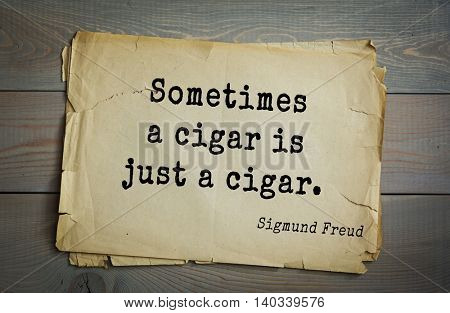 Austrian psychoanalyst and psychiatrist Sigmund Freud (1856-1939) quote. Sometimes a cigar is just a cigar.