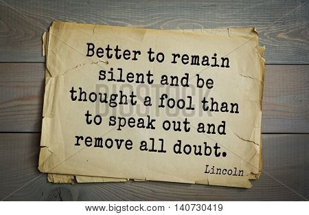 US President Abraham Lincoln (1809-1865) quote. Better to remain silent and be thought a fool than to speak out and remove all doubt.