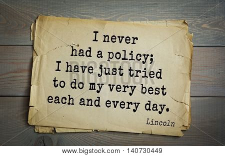US President Abraham Lincoln (1809-1865) quote. I never had a policy; I have just tried to do my very best each and every day.
