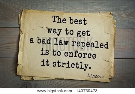 US President Abraham Lincoln (1809-1865) quote. The best way to get a bad law repealed is to enforce it strictly.