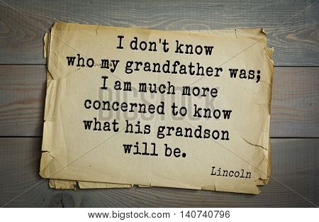 US President Abraham Lincoln (1809-1865) quote. I don't know who my grandfather was; I am much more concerned to know what his grandson will be.