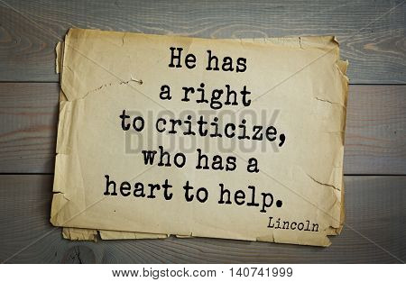 US President Abraham Lincoln (1809-1865) quote. He has a right to criticize, who has a heart to help.