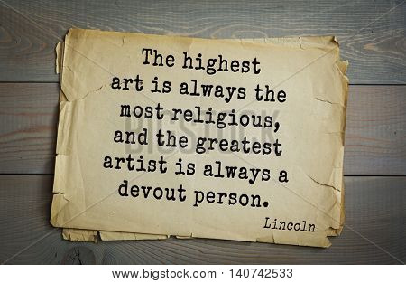 US President Abraham Lincoln (1809-1865) quote. The highest art is always the most religious, and the greatest artist is always a devout person.