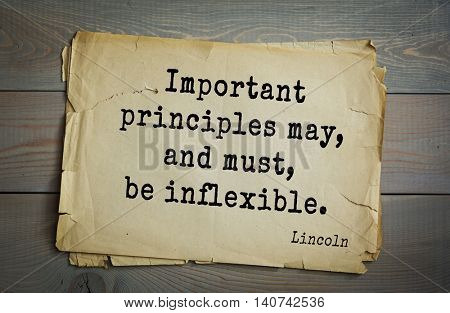US President Abraham Lincoln (1809-1865) quote. Important principles may, and must, be inflexible.