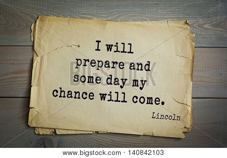 US President Abraham Lincoln (1809-1865) quote. I will prepare and some day my chance will come.