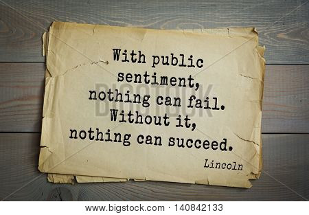 US President Abraham Lincoln (1809-1865) quote. With public sentiment, nothing can fail. Without it, nothing can succeed.