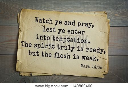 Top 500 Bible verses. Watch ye and pray, lest ye enter into temptation. The spirit truly is ready, but the flesh is weak. Mark 14:38