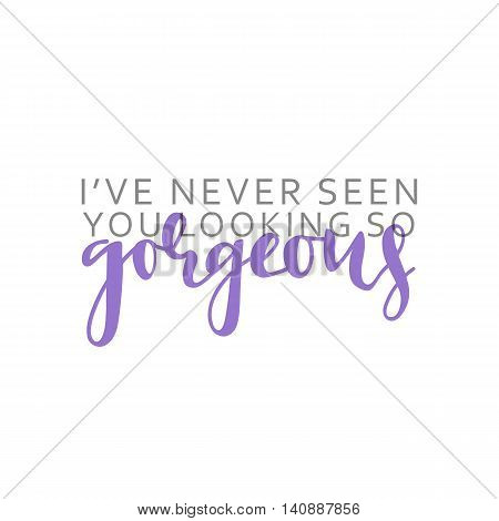 I ve never seen you looking so gorgeous, calligraphic inscription handmade. Greeting card template design. vector