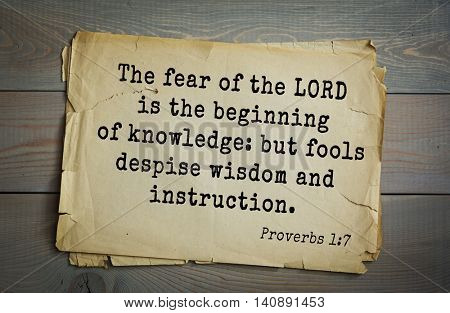 Top 500 Bible verses. The fear of the LORD is the beginning of knowledge: but fools despise wisdom and instruction. Proverbs 1:7