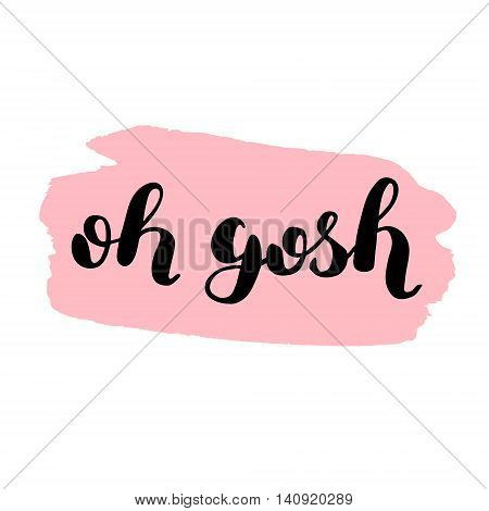 Oh gosh. Brush hand lettering. Inspiring quote on stain background. Motivating modern calligraphy. Can be used for photo overlays, posters, holiday clothes, cards and more.
