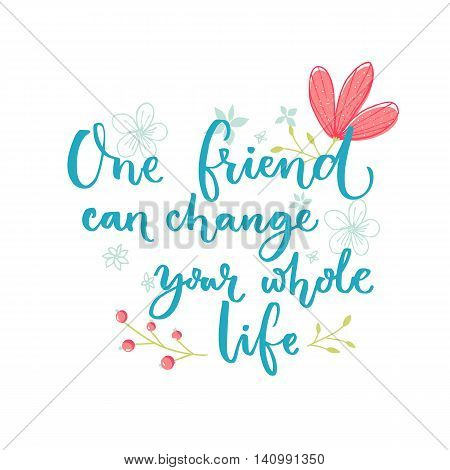 One friend can change your whole life. Inspirational saying about friendship. Brush lettering with flowers decorations.
