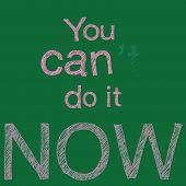 "The letter handwrite chalk on green board with the word ""You can do it now"" and erasure on the blackboard with the word "" 't "". it convert mean ""cannot doing"" to can doing dedication determination and a positive attitude poster"