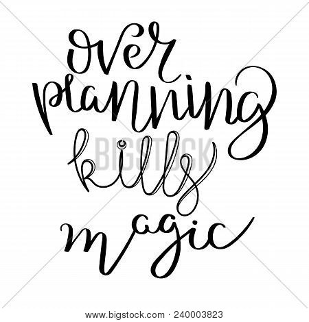 Over Planning Kills Magic. Hand Written Calligraphy Quote Motivation For Life And Happiness. For Pos