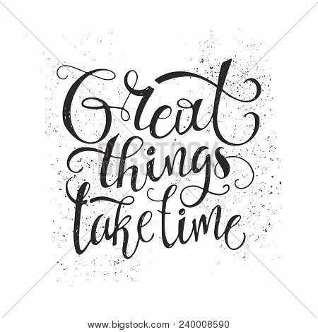 Great Things Take Time - Unique Typography Poster. Vector Art. Unique Design Element For Housewarmin