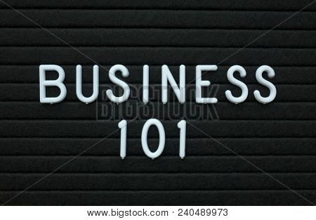 The Words Business 101 In White Plastic Letters On A Black Letter Board As An Introduction To How To