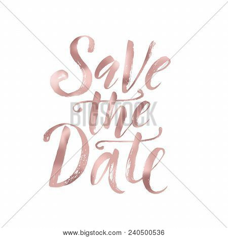 Save The Date. Wedding Phrase. Brush Lettering. Rose Gold Foil Effect Vector Illustration. Design Fo