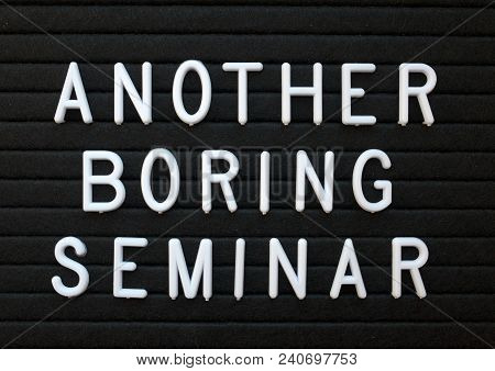 The Words Another Boring Seminar In White Plastic Letters On A Black Letter Board As A Humorous Remi