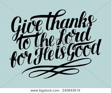 Hand Lettering Give Thanks To The Lord, For He Is Good . Biblical Background. Christian Poster. Card