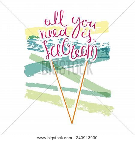 All You Need Is Ice Cream. Hand Drawn Motivation Quote. Creative Vector Typography Concept For Desig