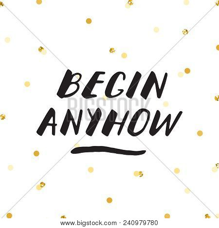 Ink Lettering And Gold Glitter Confetti Vector Hand Drawn Illustration. Begin Anyhow.